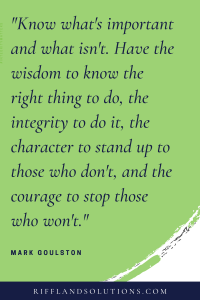 """""""Know what's important and what isn't. Have the wisdom to know the right thing to do, the integrity to do it, the character to stand up to those who don't, and the courage to stop those who won't."""" -Mark Goulston Click to view more about Integrity at Riffland Solutions"""